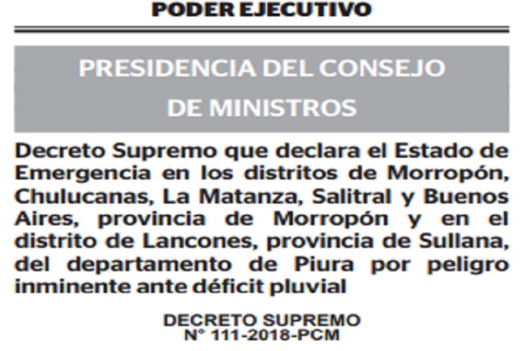 El Ejecutivo declaró el estado de emergencia en los distritos de Morropón, Chulucanas, La Matanza, Salitral y Buenos Aires, provincia de Morropón; y en el distrito de Lancones, provincia de Sullana del departamento de Piura, por peligro inminente ante déficit pluvial.